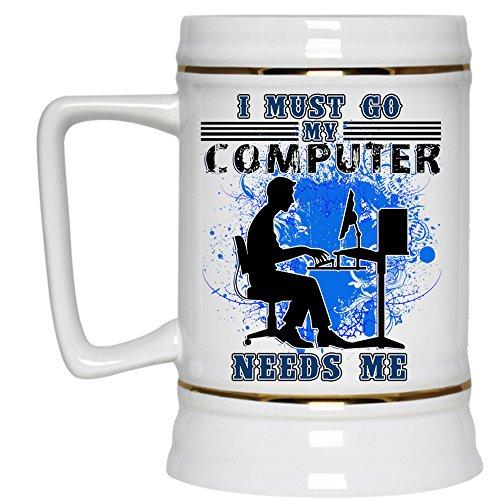 Funny Computer Beer Stein 22oz I Must Go My Computer Needs Me Beer Mug Beer Mug-White